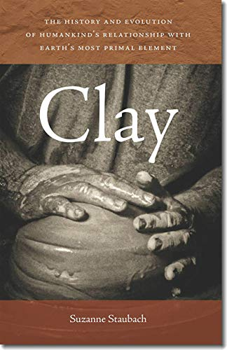 9781611685039: Clay: The History and Evolution of Humankind's Relationship with Earth's Most Primal Element