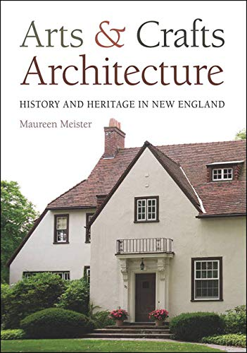 Arts and Crafts Architecture: History and Heritage in New England: Meister, Maureen