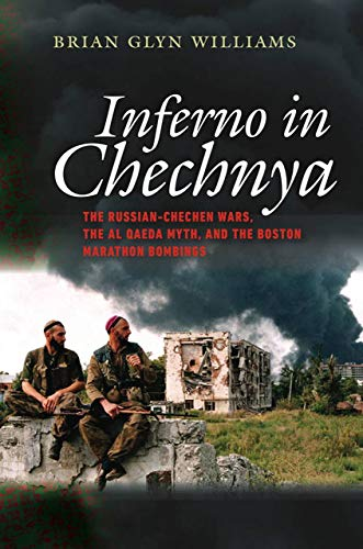 Inferno in Chechnya: The Russian-Chechen Wars, the Al Qaeda Myth, and the Boston Marathon Bombings