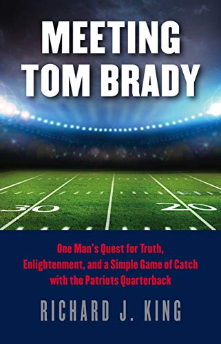 9781611688047: Meeting Tom Brady: One Man's Quest for Truth, Enlightenment, and a Simple Game of Catch with the Patriots Quarterback
