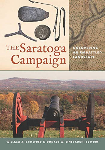 The Saratoga Campaign: Uncovering an Embattled Landscape: William A. Griswold and Donald W. ...