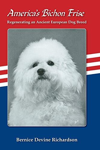 Americas Bichon Frise. Regenerating an Ancient European Dog Breed.: Bernice Devine Richardson