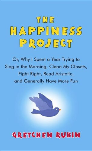 9781611735390: The Happiness Project: Or, Why I Spent a Year Trying to Sing in the Morning, Clean My Closets, Fight Right, Read Aristotle, and Generally Hav