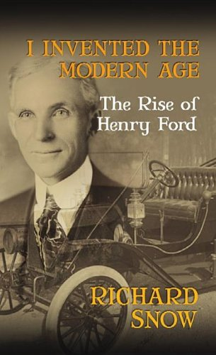 I Invented the Modern Age: The Rise of Henry Ford: Snow, Richard