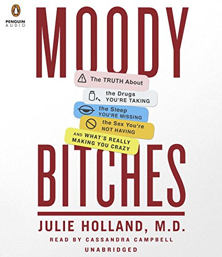 Moody Bitches: The Truth About the Drugs You're Taking, The Sleep You're Missing, The Sex ...