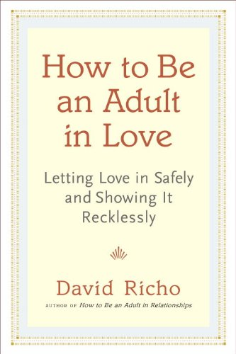9781611800340: How to Be an Adult in Love: Letting Love in Safely and Showing It Recklessly