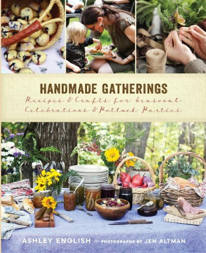 Handmade Gatherings: Recipes and Crafts for Seasonal Celebrations and Potluck Parties: English, ...