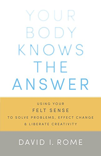 Your Body Knows the Answer: Using Your Felt Sense to Solve Problems, Effect Change, and Liberate ...