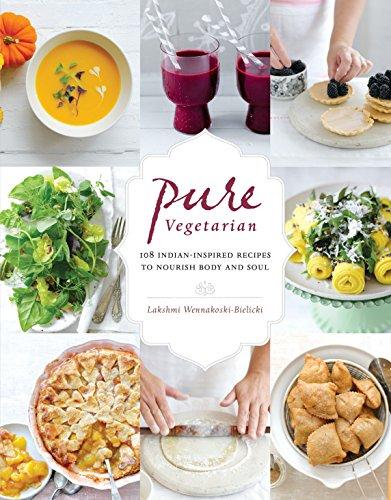Pure Vegetarian: 108 Indian-Inspired Recipes to Nourish Body and Soul: Wennakoski-Bielicki, Lakshmi