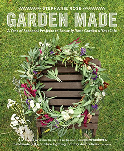 9781611801743: Garden Made: A Year of Seasonal Projects to Beautify Your Garden and Your Life
