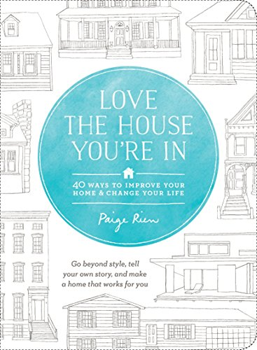 Love the House You're in: 40 Ways to Improve Your Home and Change Your Life: Paige Rien