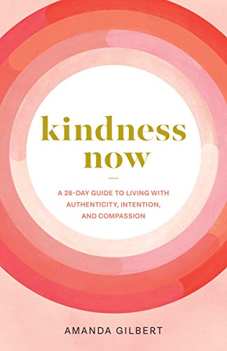9781611809015: Kindness Now: A 28-Day Guide to Living with Authenticity, Intention, and Compassion