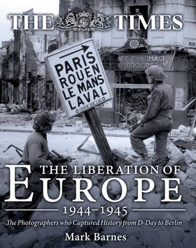 The Liberation of Europe 1944-1945: The Photographers who Captured History from D-Day to Berlin: ...