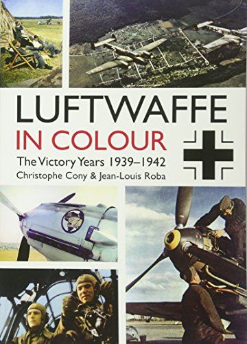 Luftwaffe in Colour: The Victory Years: 1939-1942: Christophe Cony