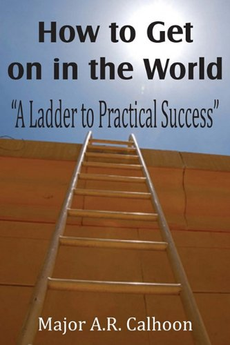 How to Get on in the World: A Ladder to Practical Success: Major A.R. Calhoon