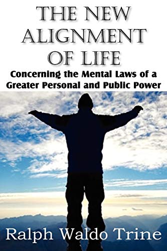 The New Alignment of Life, Concerning the Mental Laws of a Greater Personal and Public Power: Ralph...