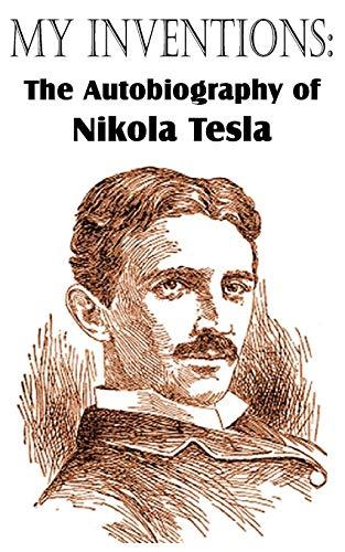 My Inventions: The Autobiography of Nikola Tesla: Nikola Tesla