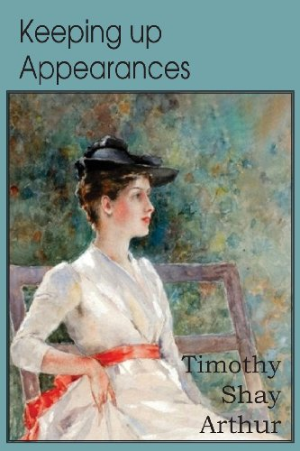 Keeping Up Appearances, a Tale for the: T S Arthur