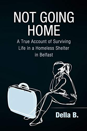 Not Going Home: A True Account of Surviving Life in a Homeless Shelter in Belfast: Della B