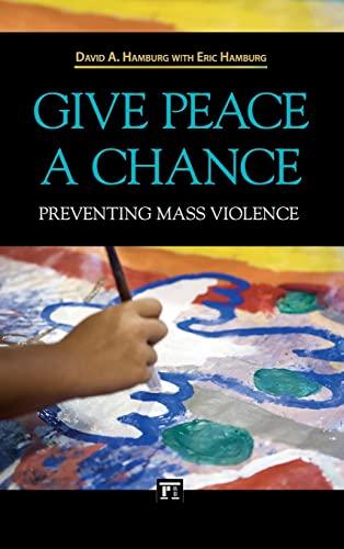 Give Peace a Chance: Preventing Mass Violence: Hamburg, David A., Hamburg, Eric