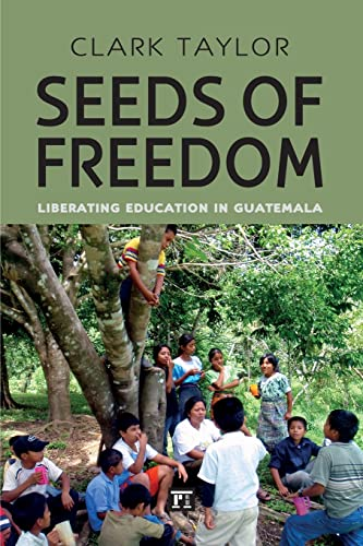 Seeds of Freedom: Liberating Education in Guatemala (Series in Critical Narratives): Taylor, Clark