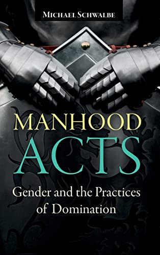 Manhood Acts: Gender and the Practices of Domination: Schwalbe, Michael
