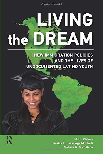 Living the Dream: New Immigration Policies and the Lives of Undocumented Latino Youth (New Critical...