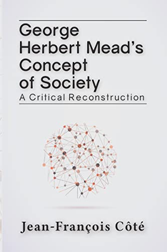 George Herbert Mead S Concept of Society: A Critical Reconstruction: Cote, Jean-Francois; Caotae, ...