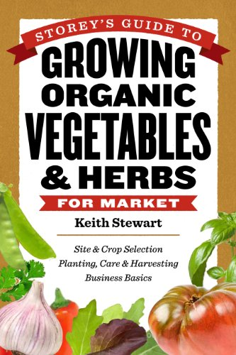 9781612120072: Storey's Guide to Growing Organic Vegetables & Herbs for Market: Site & Crop Selection * Planting, Care & Harvesting * Business Basics
