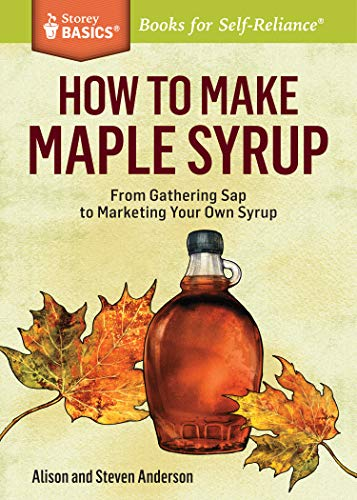 How to Make Maple Syrup: From Gathering Sap to Marketing Your Own Syrup. A Storey BASICS® Title (1612121713) by Anderson, Steven; Anderson, Alison