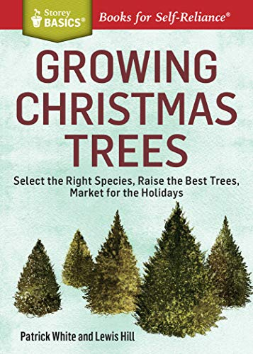 Growing Christmas Trees: Select the Right Species, Raise the Best Trees, Market for the Holidays. A...