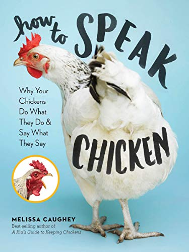 How To Speak Chicken: Why Your Chickens Do What They Do Say What They Say