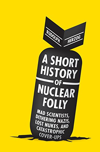 9781612191737: A Short History of Nuclear Folly: Mad Scientists, Dithering Nazis, Lost Nukes, and Catastrophic Cover-ups