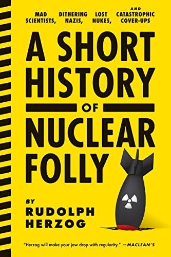 9781612193304: A Short History of Nuclear Folly: Mad Scientists, Dithering Nazis, Lost Nukes, and Catastrophic Cover-ups
