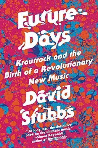 Future Days: Krautrock and the Birth of a Revolutionary New Music: David Stubbs