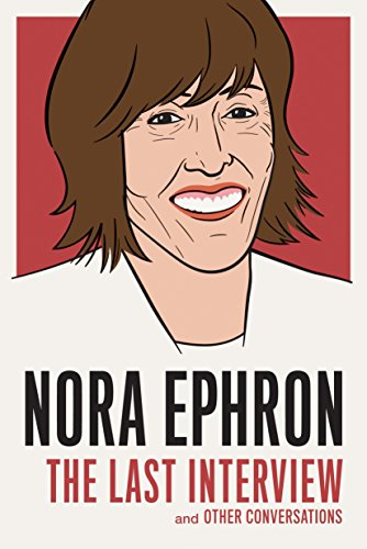 Nora Ephron: The Last Interview and Other Conversations: Nora Ephron