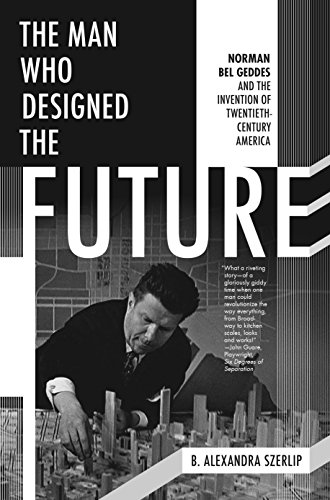 9781612195629: The Man Who Designed the Future: Norman Bel Geddes and the Invention of Twentieth-Century America
