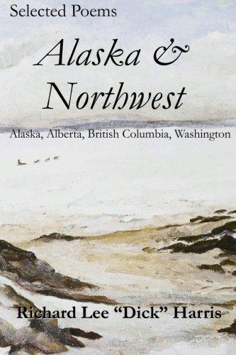 Selected Poems: Alaska Northwest: Alaska, Alberta, British Columbia, Washington: Richard Lee Harris