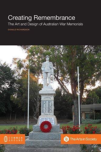 Creating Remembrance: The Art and Design of Australian War Memorials: Richardson, Donald