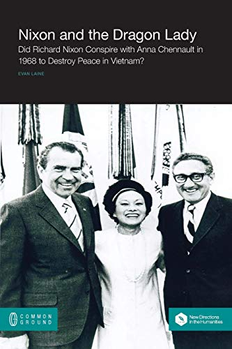 Nixon and the Dragon Lady: Did Richard Nixon Conspire with Anna Chennault in 1968 to Destroy Peace ...
