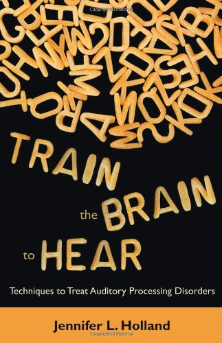 9781612330327: Train the Brain to Hear: Brain Training Techniques to Treat Auditory Processing Disorders in Kids with ADD/ADHD, Low Spectrum Autism, and Auditory Processing Disorders