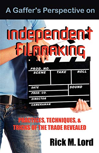A Gaffer's Perspective on Independent Filmmaking: Practices, Techniques and Tricks of Trade ...
