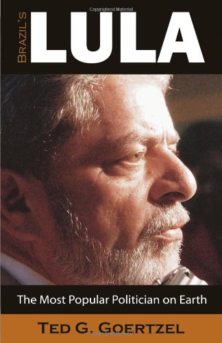 Brazils Lula: The Most Popular Politician on Earth: Ted G. Goertzel