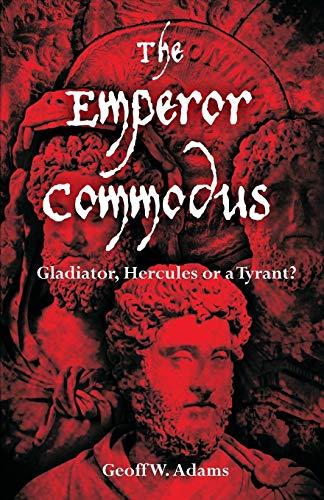 The Emperor Commodus: Gladiator, Hercules or a Tyrant?: Adams, Geoff W.