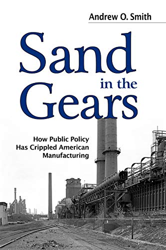 9781612345888: Sand in the Gears: How Public Policy Has Crippled American Manufacturing