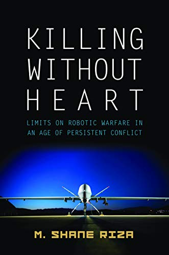 Killing Without Heart: Limits on Robotic Warfare in an Age of Persistent Conflict: Riza, M. Shane