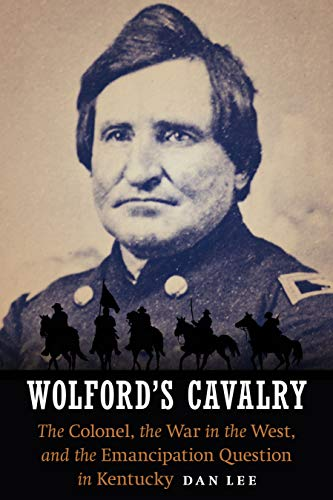 Wolford's Cavalry: The Colonel, the War in the West, and the Emancipation Question in Kentucky ...