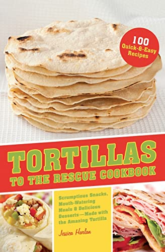 Tortillas to the Rescue: Scrumptious Snacks, Mouth-Watering Meals and Delicious Desserts-All Made...
