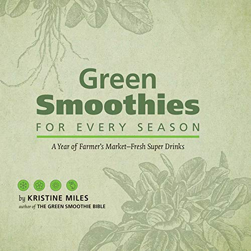 Green Smoothies for Every Season: A Year of Farmers Market?Fresh Super Drinks: Miles, Kristine