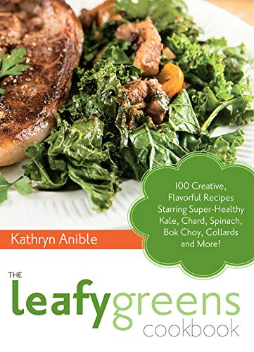 The Leafy Greens Cookbook: 100 Creative, Flavorful Recipes Starring Super-Healthy Kale, Chard, ...